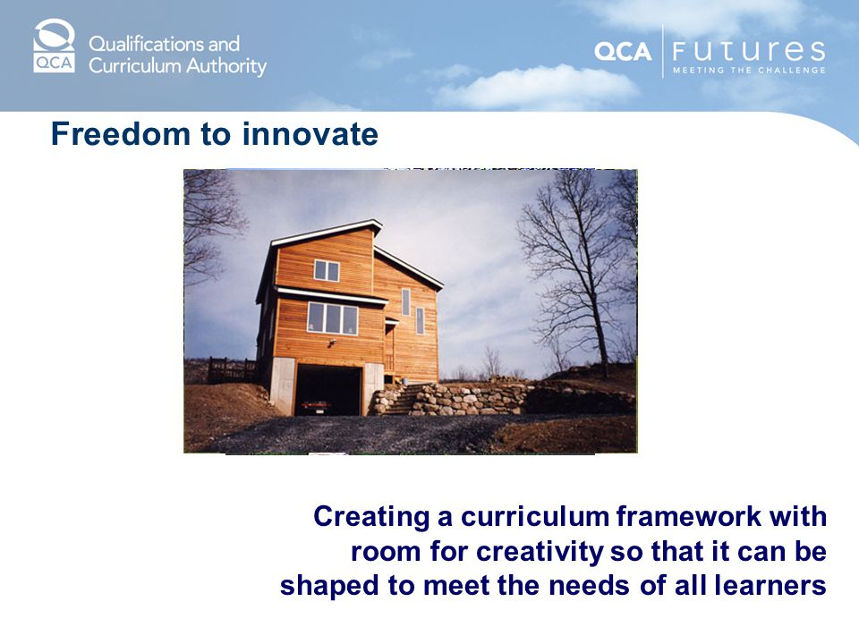 Freedom to innovate Creating a curriculum framework with room for creativity so that it can be shaped to meet the needs of all learners.
