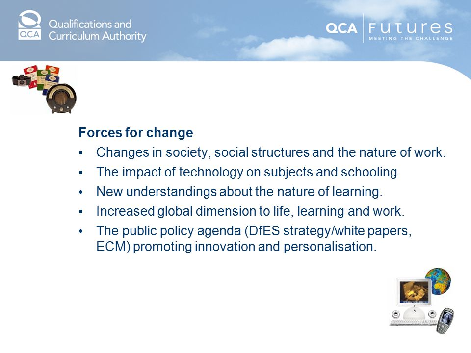 Forces for change Changes in society, social structures and the nature of work. The impact of technology on subjects and schooling.