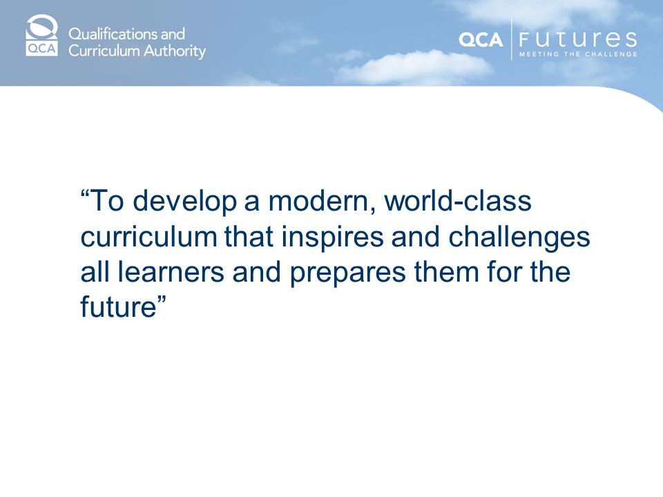 To develop a modern, world-class curriculum that inspires and challenges all learners and prepares them for the future