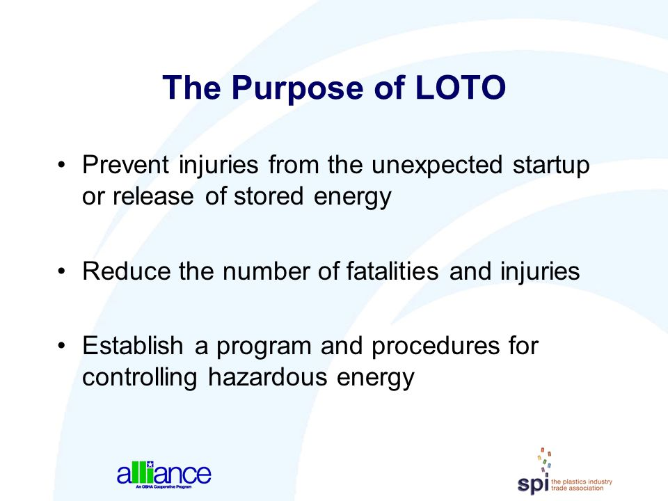 The Purpose of LOTO Prevent injuries from the unexpected startup or release of stored energy. Reduce the number of fatalities and injuries.
