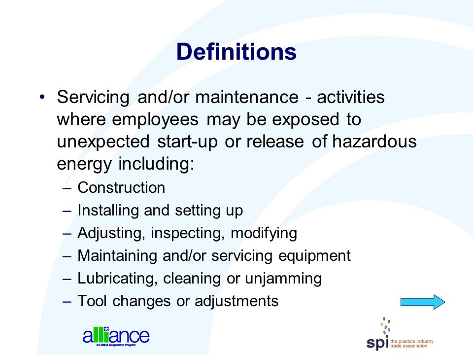 Definitions Servicing and/or maintenance - activities where employees may be exposed to unexpected start-up or release of hazardous energy including:
