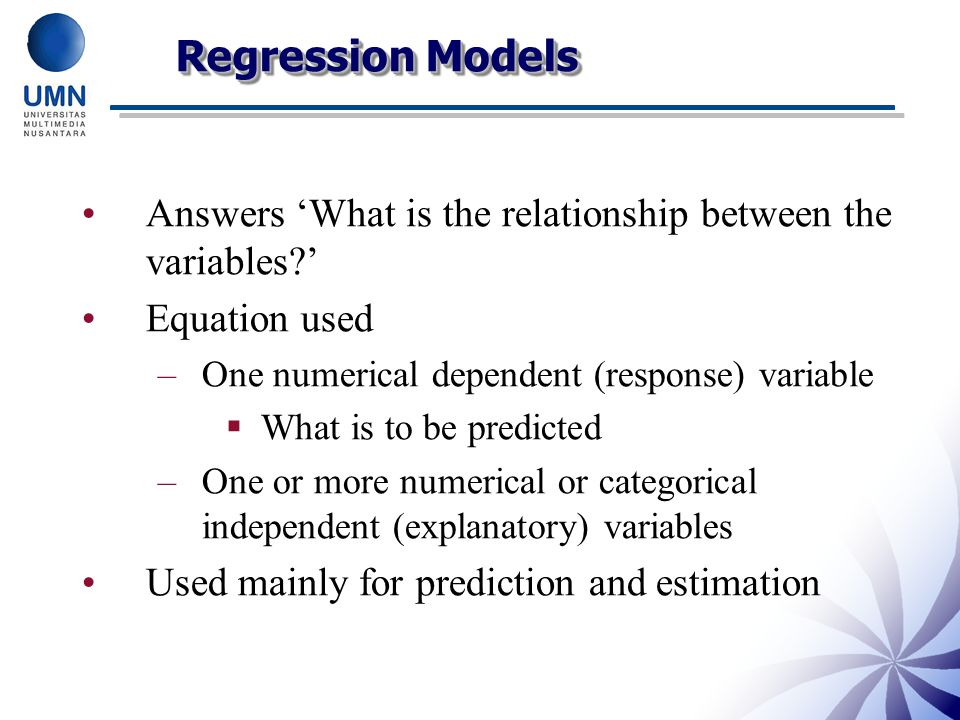Regression Models Answers 'What is the relationship between the variables ' Equation used. One numerical dependent (response) variable.