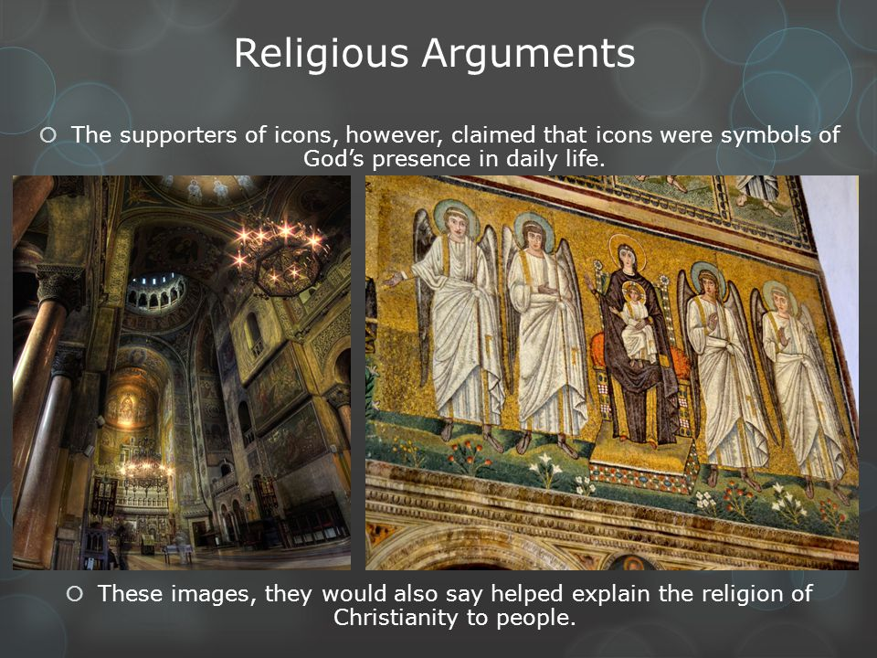 Religious Arguments The supporters of icons, however, claimed that icons were symbols of God's presence in daily life.