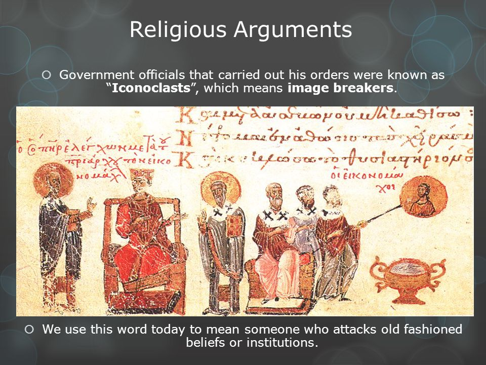 Religious Arguments Government officials that carried out his orders were known as Iconoclasts , which means image breakers.