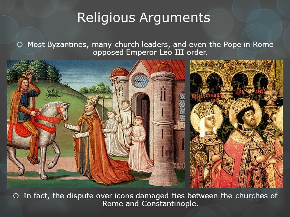 Religious Arguments Most Byzantines, many church leaders, and even the Pope in Rome opposed Emperor Leo III order.