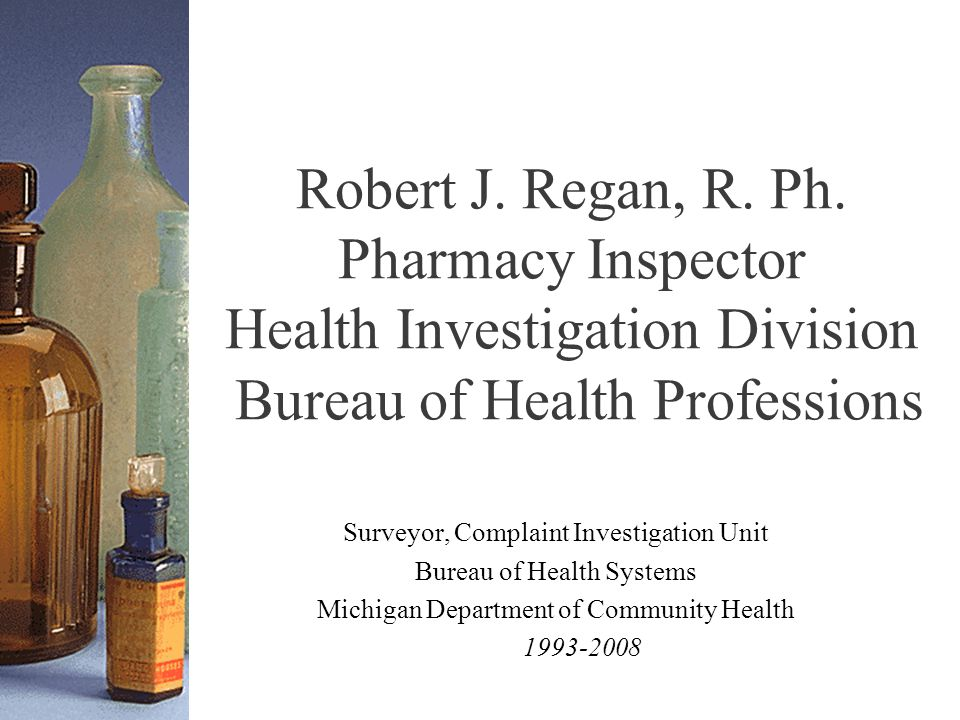 Robert J. Regan, R. Ph. Pharmacy Inspector Health Investigation Division Bureau of Health Professions