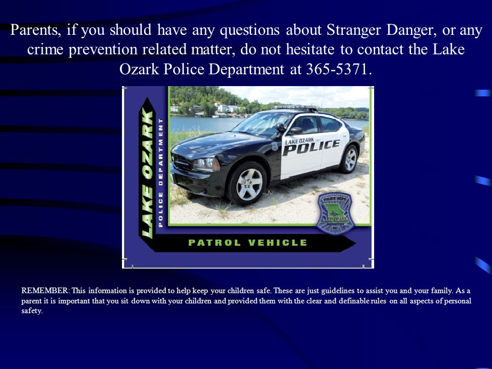 Parents, if you should have any questions about Stranger Danger, or any crime prevention related matter, do not hesitate to contact the Lake Ozark Police Department at
