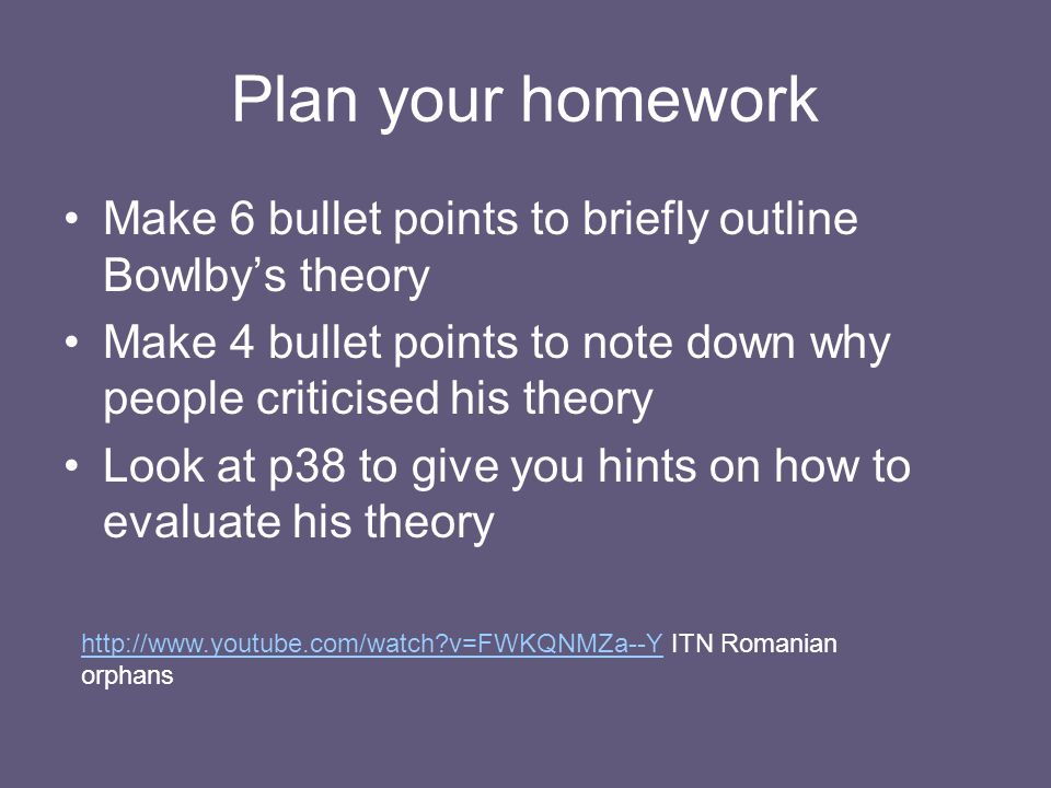 Plan your homework Make 6 bullet points to briefly outline Bowlby's theory. Make 4 bullet points to note down why people criticised his theory.