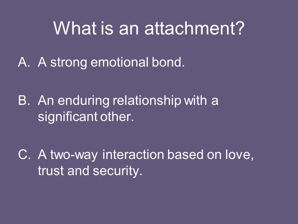 What is an attachment A strong emotional bond.