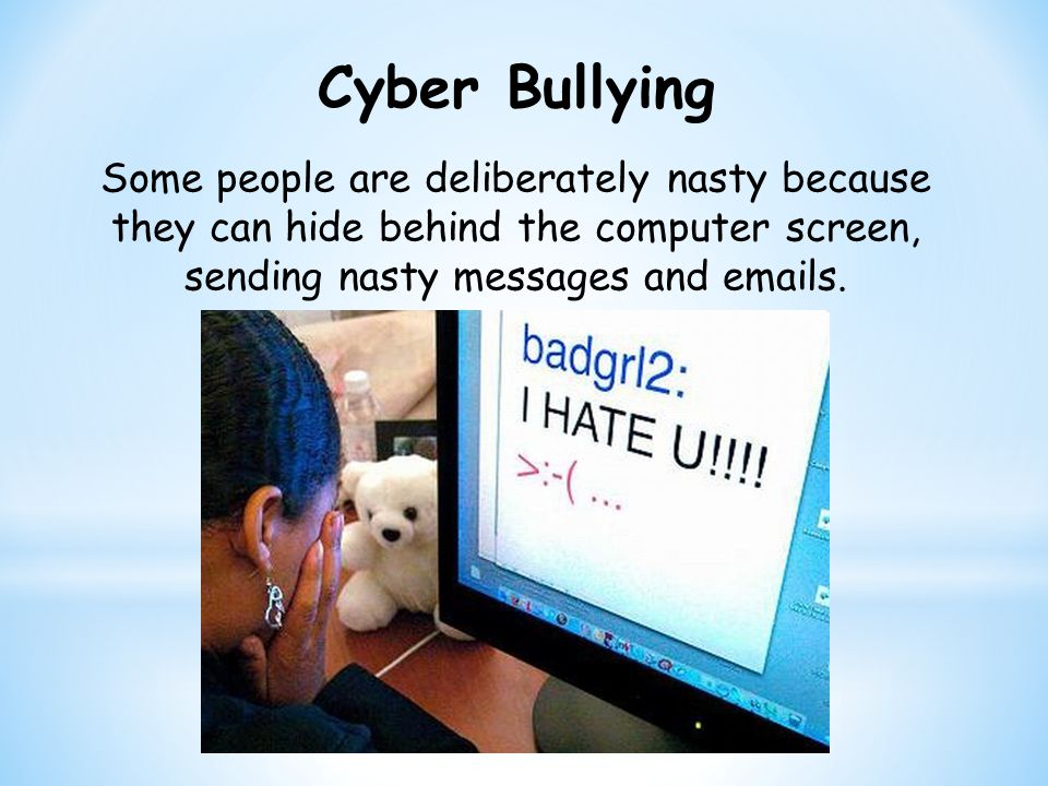Cyber Bullying Some people are deliberately nasty because they can hide behind the computer screen, sending nasty messages and  s.