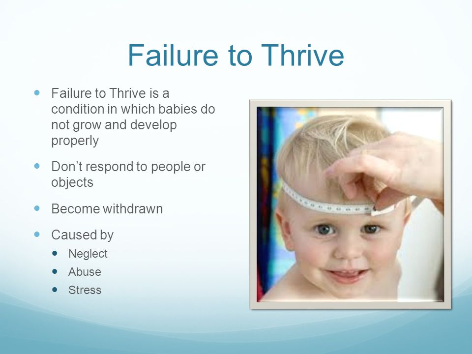 Failure to Thrive Failure to Thrive is a condition in which babies do not grow and develop properly.