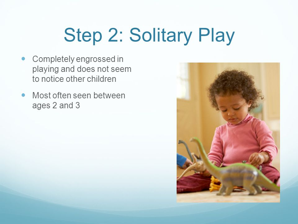 Step 2: Solitary Play Completely engrossed in playing and does not seem to notice other children.