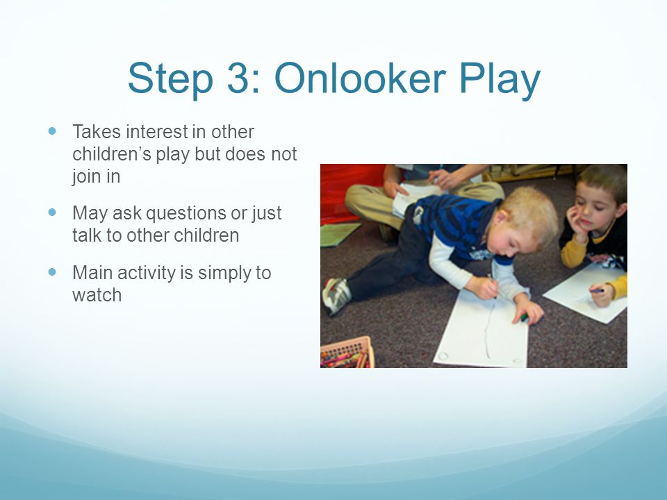 Step 3: Onlooker Play Takes interest in other children's play but does not join in. May ask questions or just talk to other children.