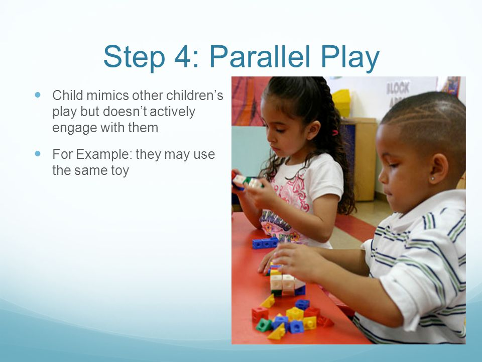 Step 4: Parallel Play Child mimics other children's play but doesn't actively engage with them.