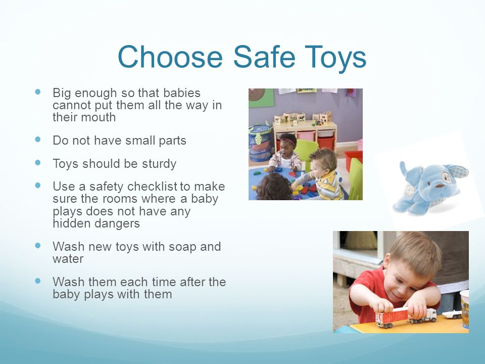 Choose Safe Toys Big enough so that babies cannot put them all the way in their mouth. Do not have small parts.
