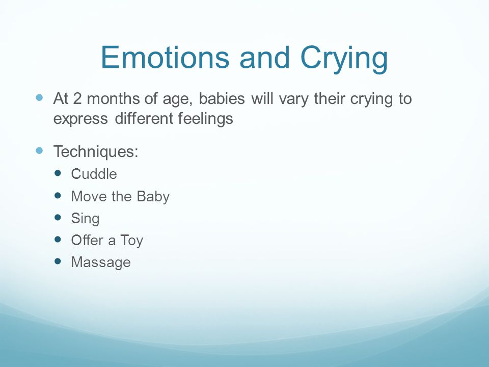 Emotions and Crying At 2 months of age, babies will vary their crying to express different feelings.