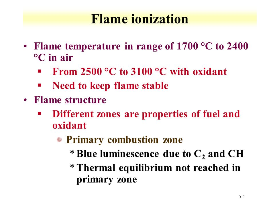 Flame ionization Flame temperature in range of 1700 °C to 2400 °C in air. From 2500 °C to 3100 °C with oxidant.
