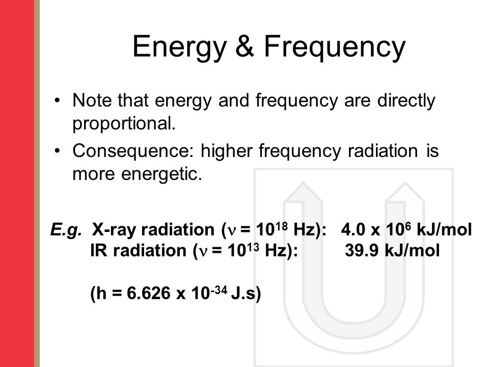 Energy & Frequency Note that energy and frequency are directly proportional. Consequence: higher frequency radiation is more energetic.