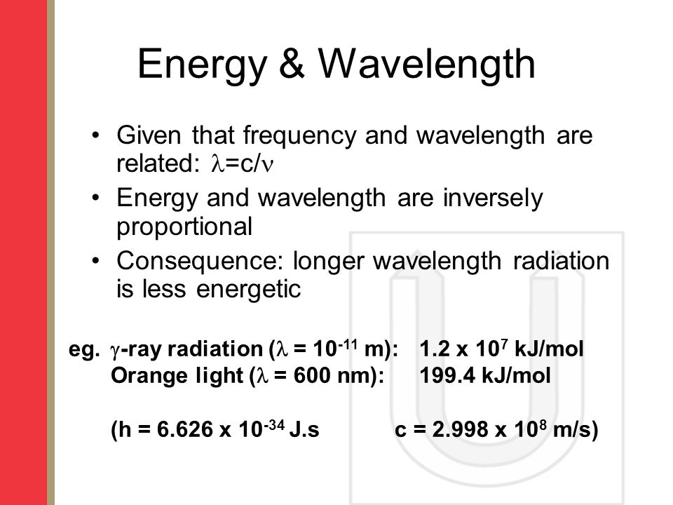 Energy & Wavelength Given that frequency and wavelength are related: =c/ Energy and wavelength are inversely proportional.