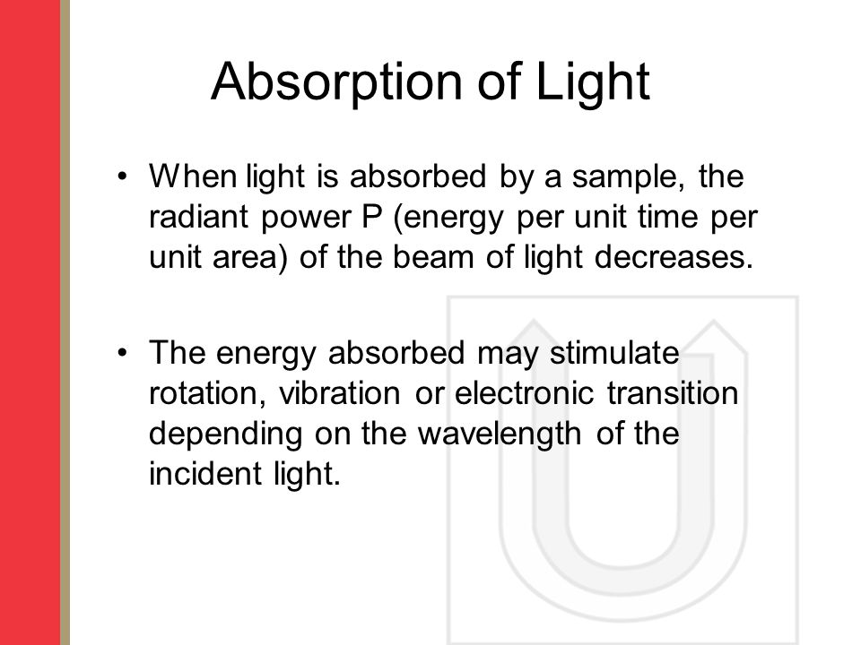 Absorption of Light When light is absorbed by a sample, the radiant power P (energy per unit time per unit area) of the beam of light decreases.