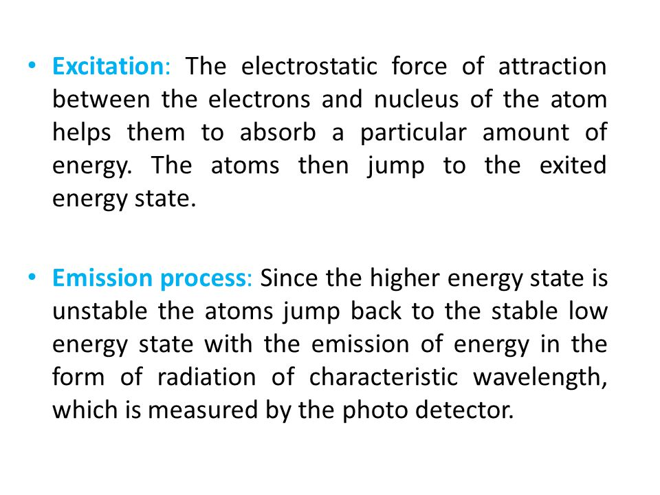 Excitation: The electrostatic force of attraction between the electrons and nucleus of the atom helps them to absorb a particular amount of energy. The atoms then jump to the exited energy state.