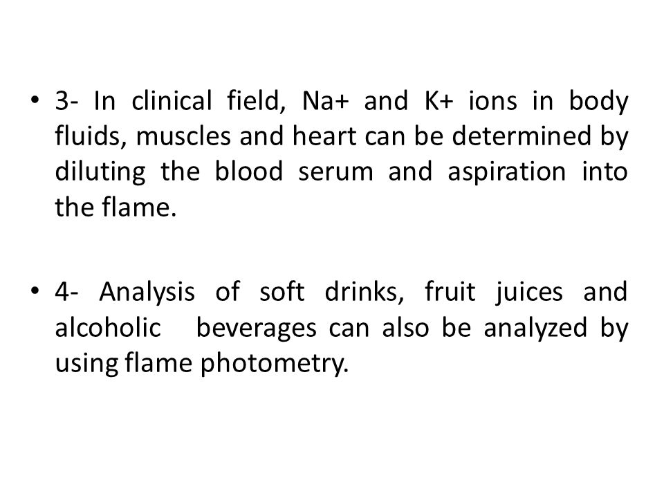 3- In clinical field, Na+ and K+ ions in body fluids, muscles and heart can be determined by diluting the blood serum and aspiration into the flame.