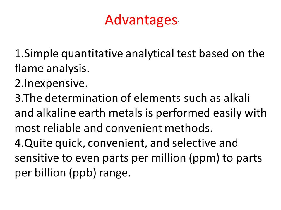 Advantages: 1.Simple quantitative analytical test based on the flame analysis. 2.Inexpensive.