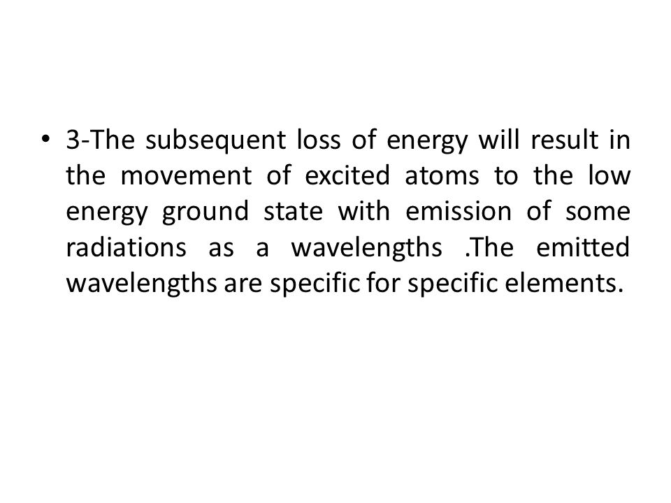 3-The subsequent loss of energy will result in the movement of excited atoms to the low energy ground state with emission of some radiations as a wavelengths .The emitted wavelengths are specific for specific elements.