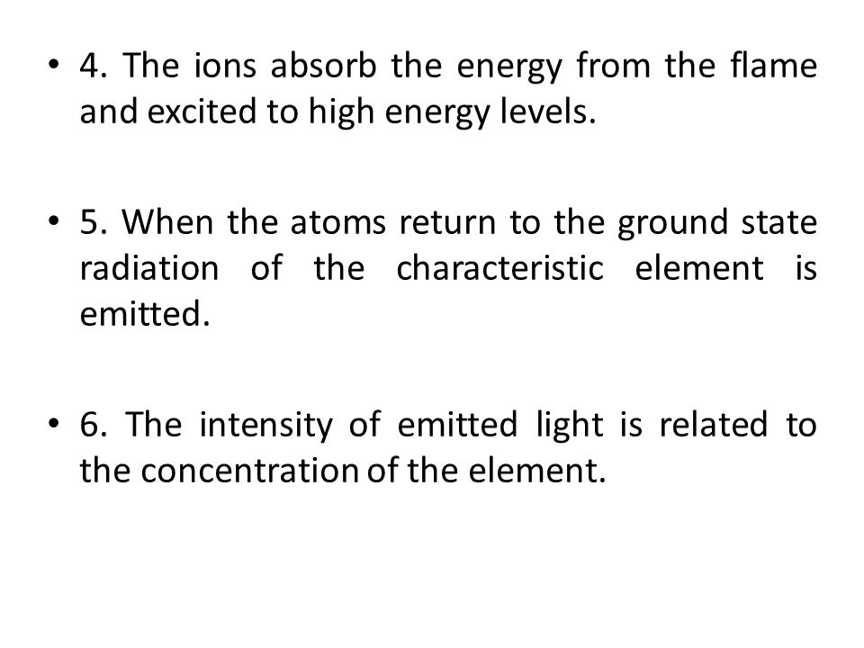 4. The ions absorb the energy from the flame and excited to high energy levels.