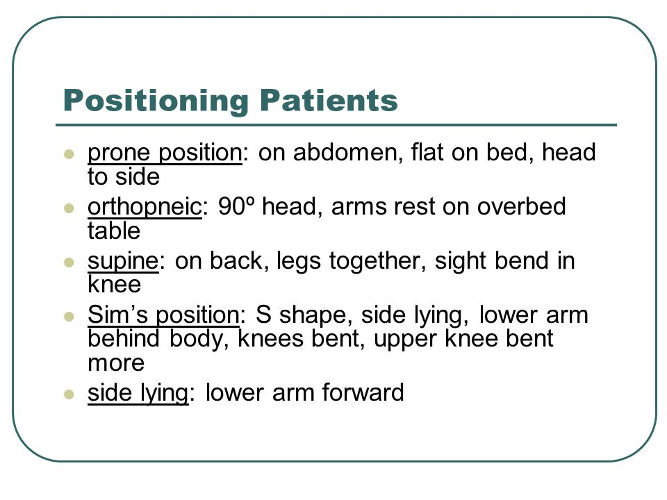 Positioning Patients prone position: on abdomen, flat on bed, head to side. orthopneic: 90º head, arms rest on overbed table.