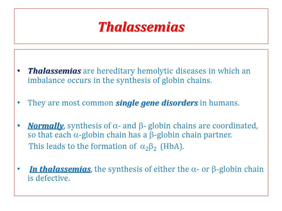 Thalassemias Thalassemias are hereditary hemolytic diseases in which an imbalance occurs in the synthesis of globin chains.