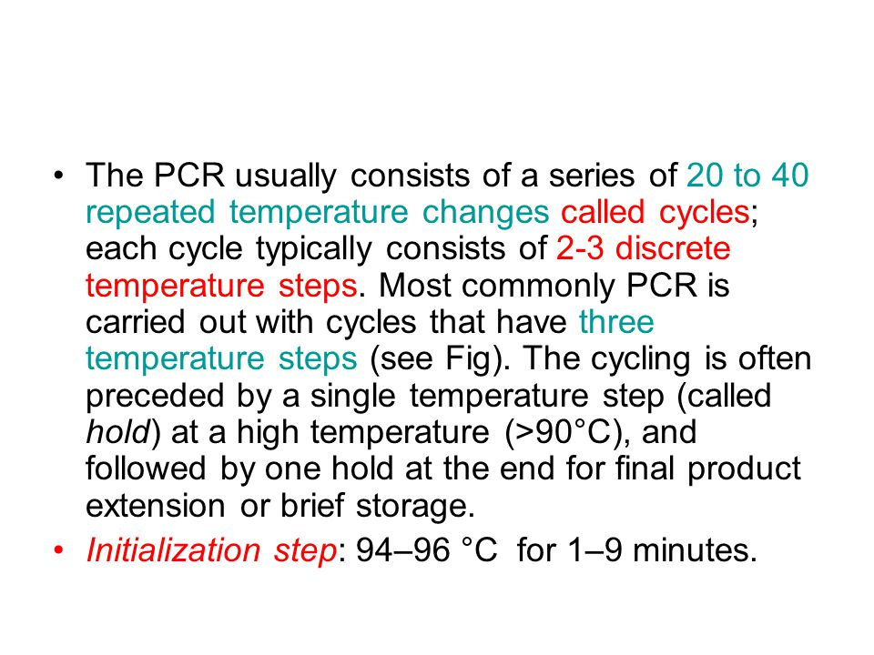 The PCR usually consists of a series of 20 to 40 repeated temperature changes called cycles; each cycle typically consists of 2-3 discrete temperature steps. Most commonly PCR is carried out with cycles that have three temperature steps (see Fig). The cycling is often preceded by a single temperature step (called hold) at a high temperature (>90°C), and followed by one hold at the end for final product extension or brief storage.