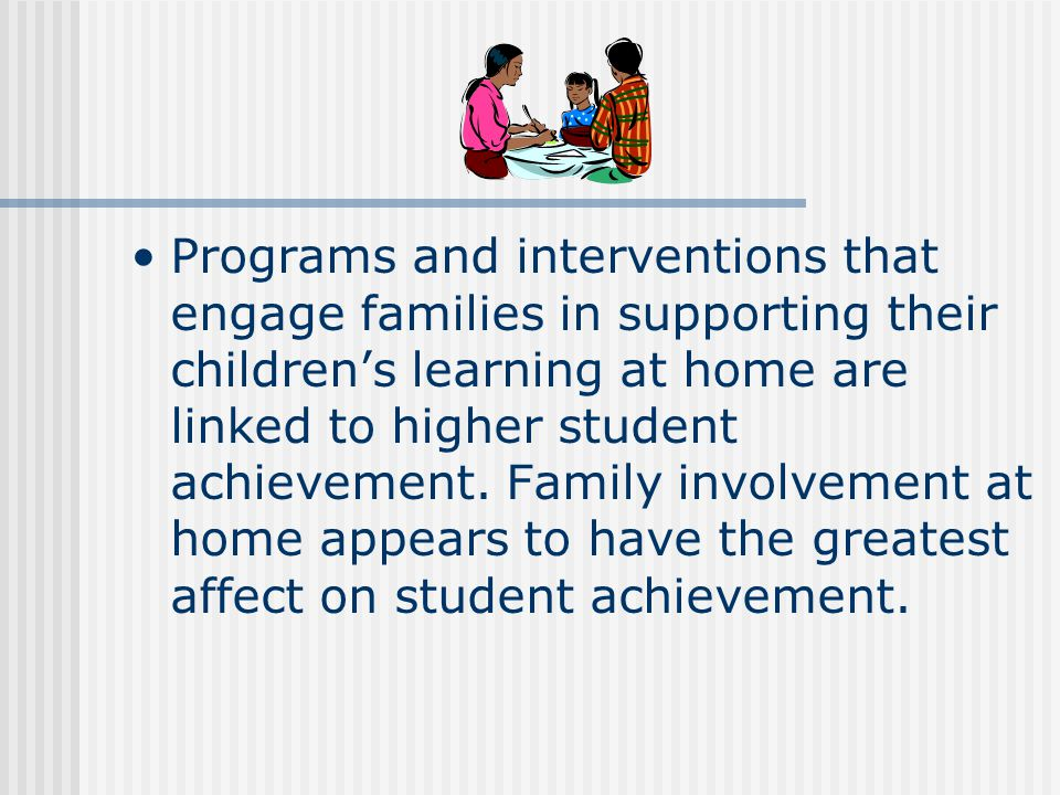 Programs and interventions that engage families in supporting their children's learning at home are linked to higher student achievement.
