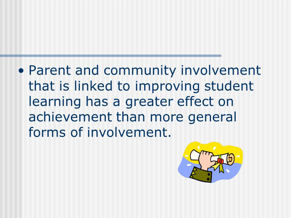 Parent and community involvement that is linked to improving student learning has a greater effect on achievement than more general forms of involvement.