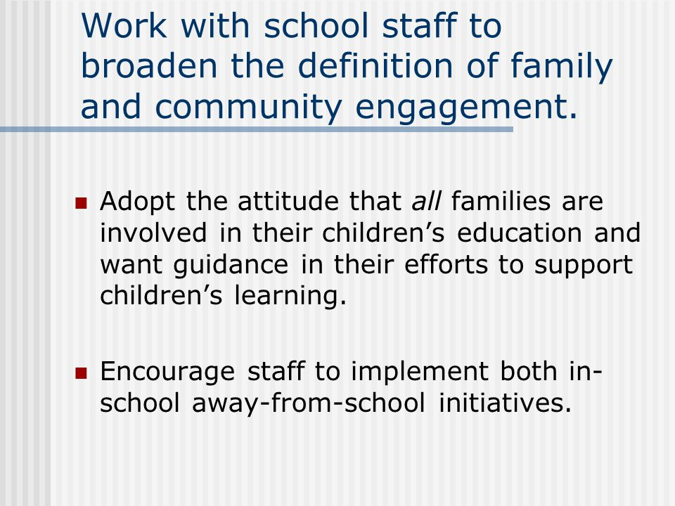 Work with school staff to broaden the definition of family and community engagement.