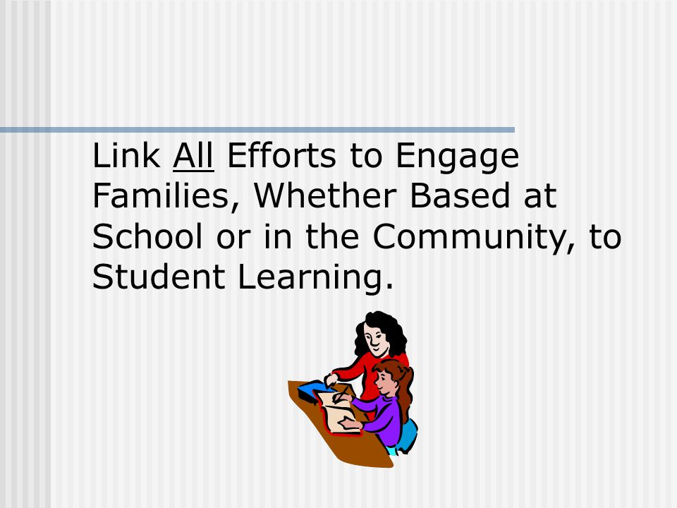 Link All Efforts to Engage Families, Whether Based at School or in the Community, to Student Learning.