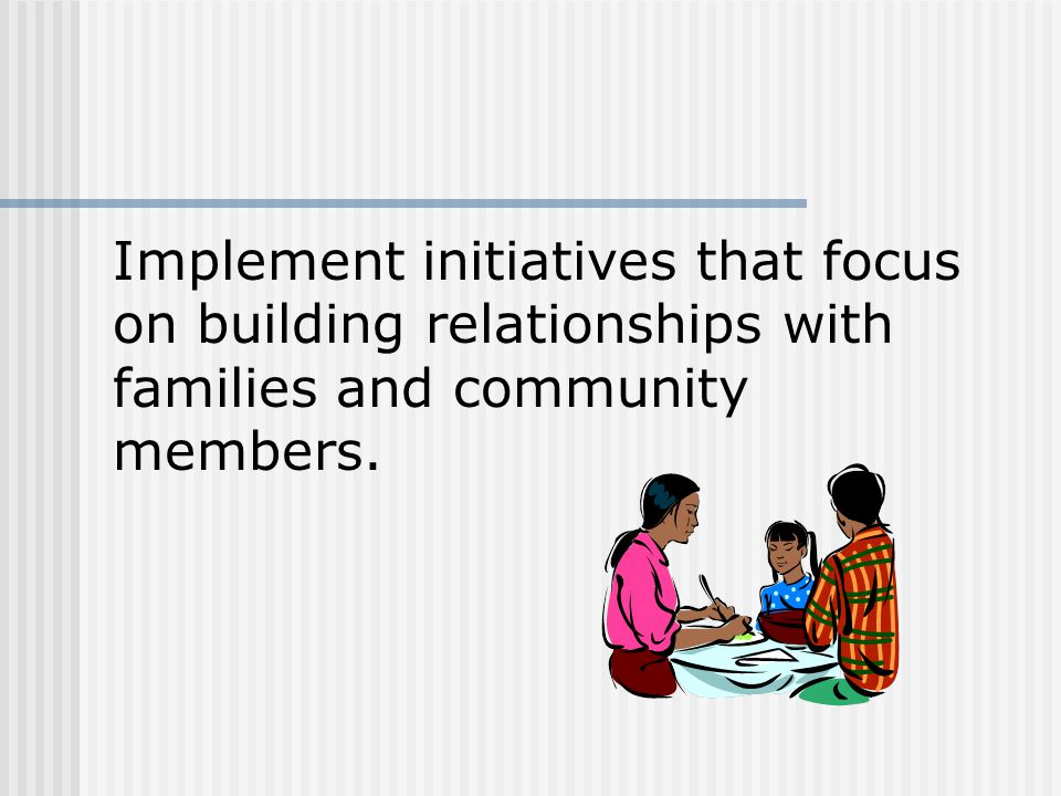 Implement initiatives that focus on building relationships with families and community members.