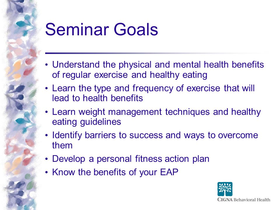 Seminar Goals Understand the physical and mental health benefits of regular exercise and healthy eating.