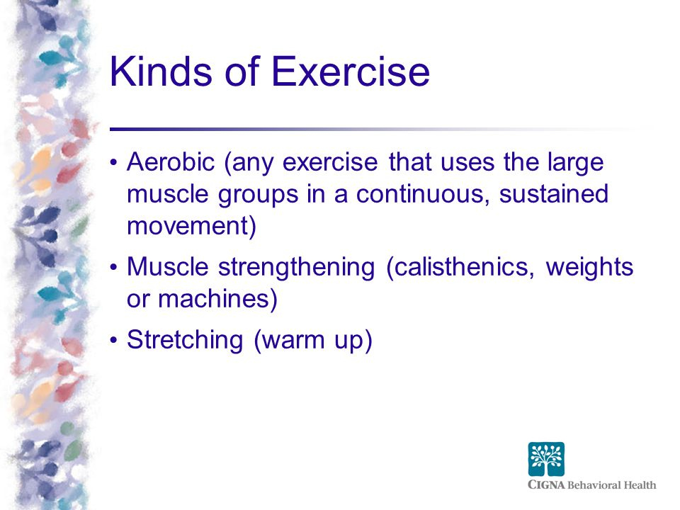 Kinds of Exercise Aerobic (any exercise that uses the large muscle groups in a continuous, sustained movement)