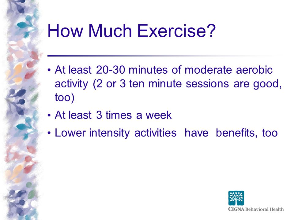 How Much Exercise At least minutes of moderate aerobic activity (2 or 3 ten minute sessions are good, too)