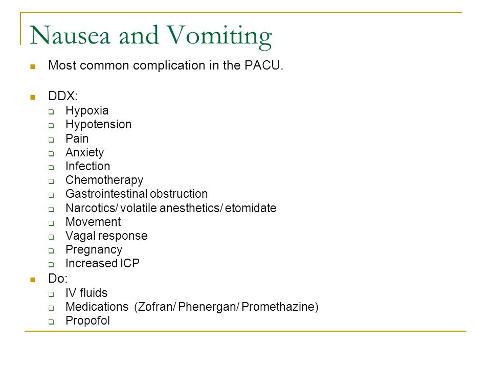 Nausea and Vomiting Most common complication in the PACU. DDX: Do:
