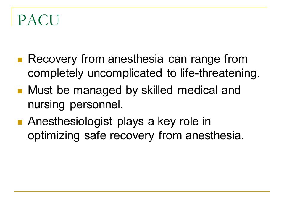 PACU Recovery from anesthesia can range from completely uncomplicated to life-threatening. Must be managed by skilled medical and nursing personnel.