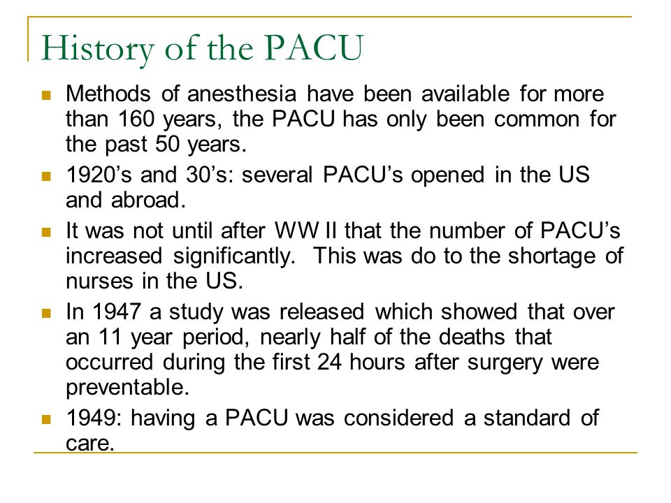 History of the PACU Methods of anesthesia have been available for more than 160 years, the PACU has only been common for the past 50 years.