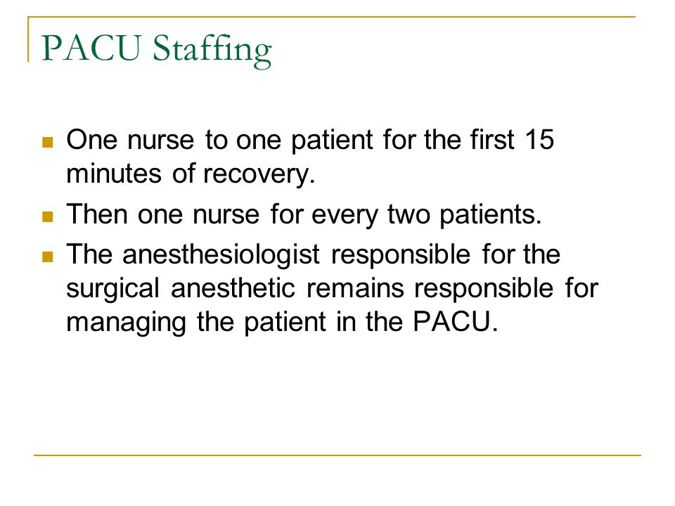PACU Staffing One nurse to one patient for the first 15 minutes of recovery. Then one nurse for every two patients.