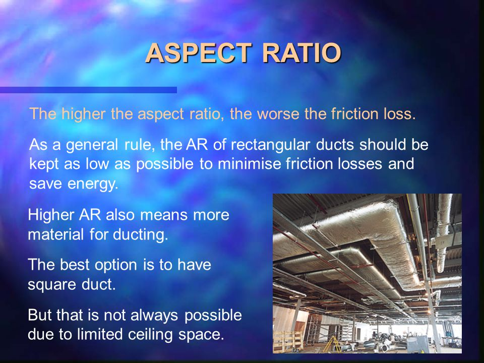 ASPECT RATIO The higher the aspect ratio, the worse the friction loss.