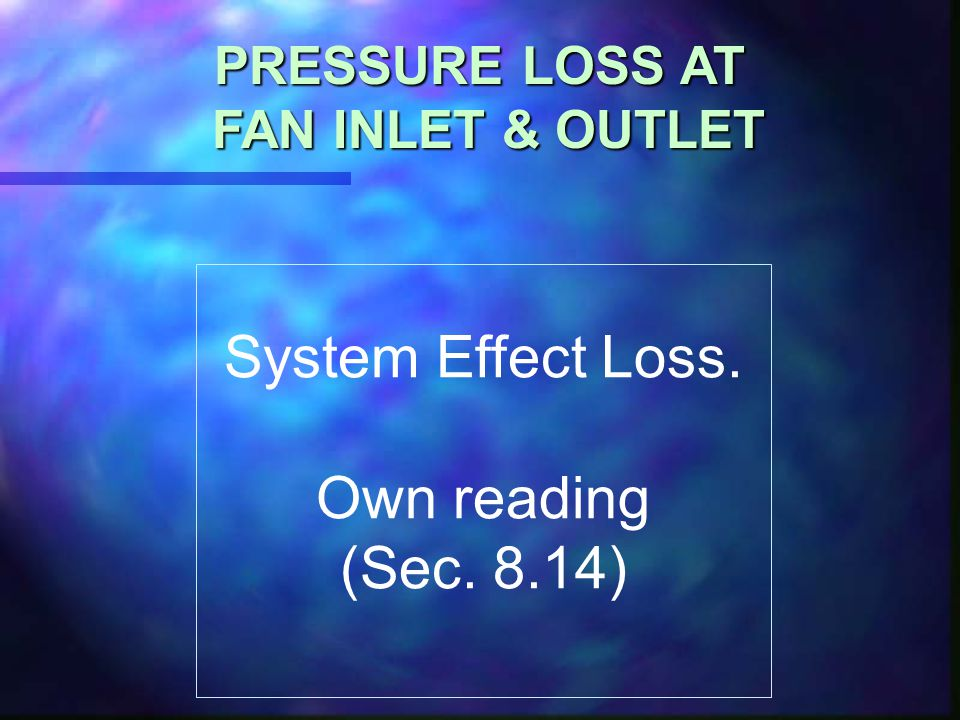 System Effect Loss. Own reading (Sec. 8.14) PRESSURE LOSS AT