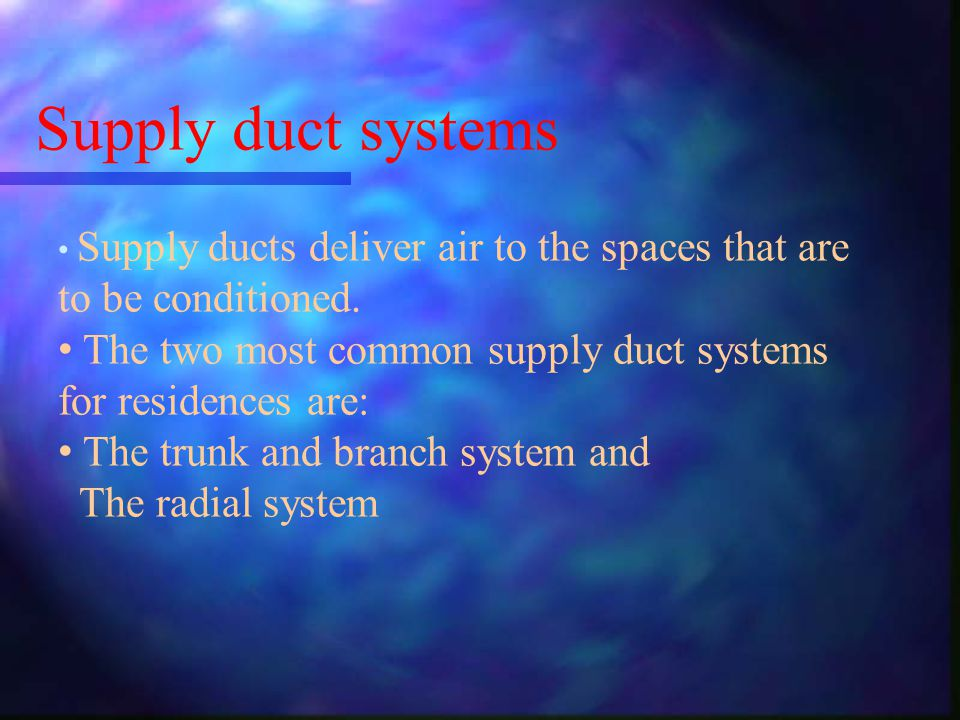 Supply duct systems Supply ducts deliver air to the spaces that are to be conditioned. The two most common supply duct systems for residences are: