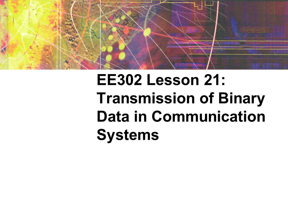 EE302 Lesson 21: Transmission of Binary Data in Communication Systems