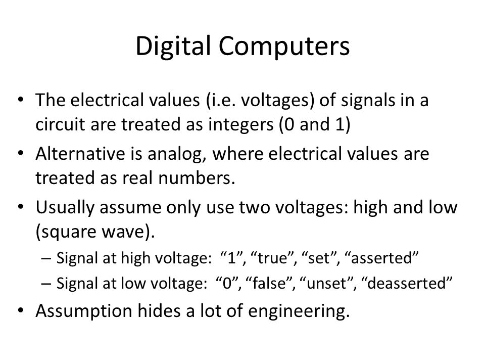 Digital Computers The electrical values (i.e. voltages) of signals in a circuit are treated as integers (0 and 1)