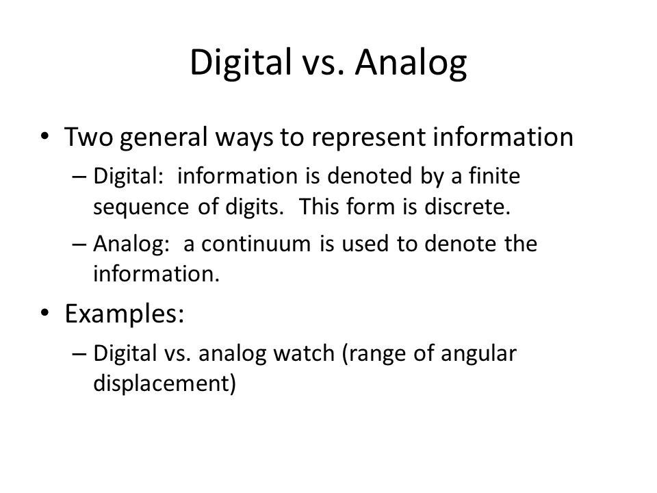 Digital vs. Analog Two general ways to represent information Examples: